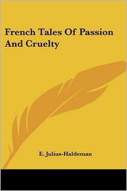 French Tales of Passion and Cruelty - E. Julius-Haldeman (Editor)