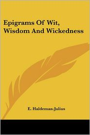 Epigrams of Wit, Wisdom and Wickedness - E. Haldeman-Julius (Editor)
