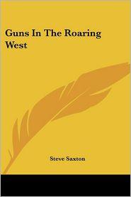 Guns in the Roaring West - Steve Saxton