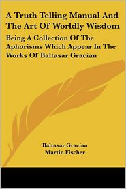 A Truth Telling Manual and the Art of Worldly Wisdom: Being A Collection of the Aphorisms Which Appear in the Works of Baltasar Gracian - Baltasar Gracian, Martin Fischer (Translator)