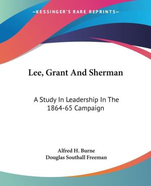 Lee, Grant and Sherman: A Study in Leadership in the 1864-65 Campaign - Alfred H. Burne, Douglas Southall Freeman (Introduction)