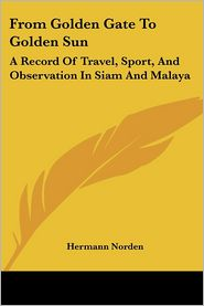From Golden Gate to Golden Sun: A Record of Travel, Sport, and Observation in Siam and Malaya - Hermann Norden