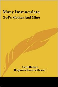 Mary Immaculate: God's Mother and Mine - Cyril Robert, Foreword by Benjamin Francis Musser