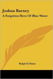 Joshua Barney: A Forgotten Hero of Blue Water - Ralph D. Paine