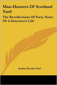 Man-Hunters of Scotland Yard: The Recollections of Forty Years of A Detective's Life - Arthur Fowler Neil