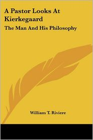 A Pastor Looks at Kierkegaard: The Man and His Philosophy - William T. Riviere