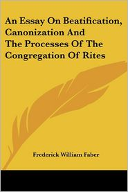 Essay on Beatification, Canonization and the Processes of the Congregation of Rites - Frederick William Faber