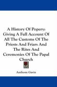 A History of Popery: Giving a Full Account of All the Customs of the Priests and Friars and the Rites and Ceremonies of the Papal Church