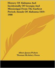History of Alabama and Incidentally of Georgia and Mississippi from the Earliest Period; Annals of Alabama 1819-1900 - Albert James Pickett, Thomas McAdory Owen
