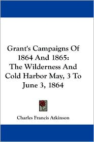Grant's Campaigns of 1864 and 1865: The Wilderness and Cold Harbor May, 3 to June 3 1864 - Charles Francis Atkinson