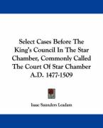 Select Cases Before the King's Council in the Star Chamber, Commonly Called the Court of Star Chamber A.D. 1477-1509