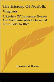 History of Norfolk, Virginia: A Review of Important Events and Incidents Which Occurred from 1736 to 1877 - Harrison W. Burton