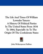 The Life and Times of William Lowndes Yancey: A History of Political Parties in the United States from 1834 to 1864, Especially as to the Origin of th