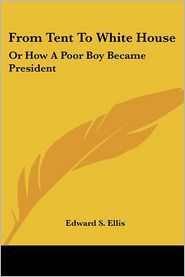 From Tent to White House: Or how a Poor Boy Became President - Edward S. Ellis