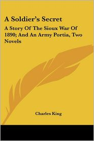 Soldier's Secret: A Story of the Sioux War of 1890; And an Army Portia, Two Novels - Charles King