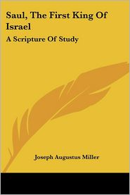 Saul, the First King of Israel: A Scripture of Study - Joseph Augustus Miller