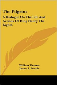 Pilgrim: A Dialogue on the Life and Actions of King Henry the Eighth - William Thomas, James A. Froude (Editor)