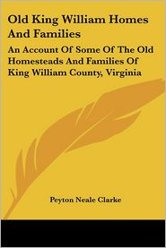 Old King William Homes and Families: An Account of Some of the Old Homesteads and Families of King William County, Virginia - Peyton Neale Clarke