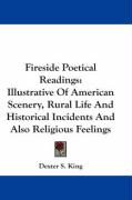 Fireside Poetical Readings: Illustrative of American Scenery, Rural Life and Historical Incidents and Also Religious Feelings