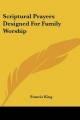 Scriptural Prayers Designed for Family Worship - Francis King