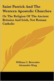 Saint Patrick and the Western Apostolic Churches: Or the Religion of the Ancient Britains and Irish, Not Roman Catholic - William Craig Brownlee, Alexander King
