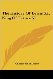 History of Lewis XI, King of France V1 - Charles Pinot Duclos