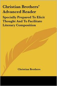 Christian Brothers' Advanced Reader: Specially Prepared to Elicit Thought and to Facilitate Literary Composition - Brothers Christian Brothers