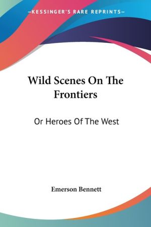 Wild Scenes on the Frontiers: Or Heroes of the West - Emerson Bennett