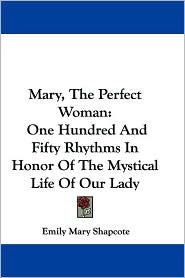 Mary, the Perfect Woman: One Hundred and Fifty Rhythms in Honor of the Mystical Life of Our Lady - Emily Mary Shapcote
