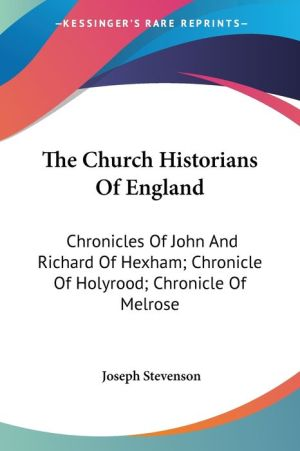 Church Historians of England: Chronicles of John and Richard of Hexham; Chronicle of Holyrood; Chronicle of Melrose