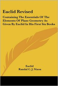 Euclid Revised: Containing the Essentials of the Elements of Plane Geometry as Given by Euclid in His First Six Books - Euclid, Randal C.J. Nixon (Editor)