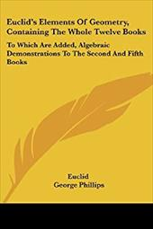 Euclid's Elements of Geometry, Containing the Whole Twelve Books: To Which Are Added, Algebraic Demonstrations to the Second and F - Euclid / Phillips, George