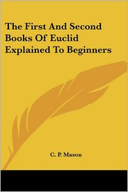 The First and Second Books of Euclid Explained to Beginners - C.P. Mason