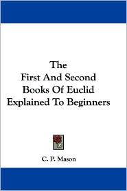 The First and Second Books of Euclid Explained to Beginners - C. P. Mason
