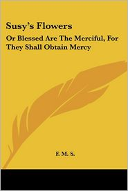 Susy's Flowers: Or Blessed Are the Merciful, for They Shall Obtain Mercy - M. S. F. M. S.