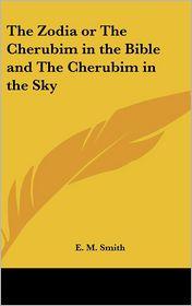 Zodia or the Cherubim in the Bible and the Cherubim in the Sky - E.M. Smith