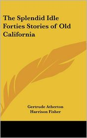 Splendid Idle Forties Stories of Old California - Gertrude Franklin Atherton, Harrison Fisher (Illustrator)