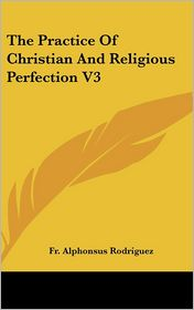 Practice of Christian and Religious Perfection V3 - Fr Alphonsus Rodriguez