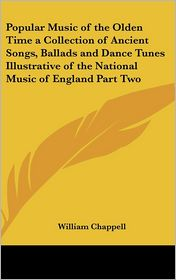 Popular Music Of The Olden Time A Collection Of Ancient Songs, Ballads And Dance Tunes Illustrative Of The National Music Of England Part Two - William Chappell