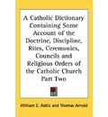 A Catholic Dictionary Containing Some Account of the Doctrine, Discipline, Rites, Ceremonies, Councils and Religious Orders of the Catholic Church Part Two - William E Addis