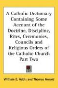A  Catholic Dictionary Containing Some Account of the Doctrine, Discipline, Rites, Ceremonies, Councils and Religious Orders of the Catholic Church P