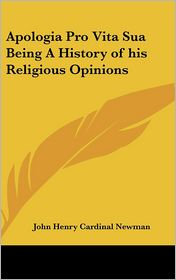 Apologia Pro Vita Sua Being a History of His Religious Opinions - John Henry Cardinal Newman