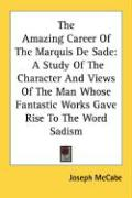 The Amazing Career of the Marquis de Sade: A Study of the Character and Views of the Man Whose Fantastic Works Gave Rise to the Word Sadism