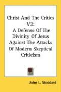 Christ and the Critics V2: A Defense of the Divinity of Jesus Against the Attacks of Modern Skeptical Criticism