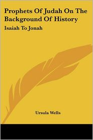 Prophets of Judah on the Background of History: Isaiah to Jonah - Ursula Wells
