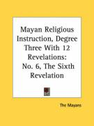 Mayan Religious Instruction, Degree Three with 12 Revelations: No. 6, the Sixth Revelation