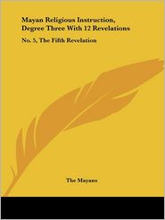 Mayan Religious Instruction, Degree Three with 12 Revelations: No. 5, the Fifth Revelation - Mayans The Mayans