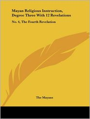 Mayan Religious Instruction, Degree Three with 12 Revelations: No. 4, the Fourth Revelation - Mayans The Mayans
