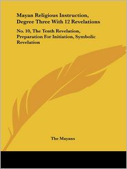 Mayan Religious Instruction, Degree Three with 12 Revelations: No. 10, the Tenth Revelation, Preparation for Initiation, Symbolic Revelation - Mayans The Mayans