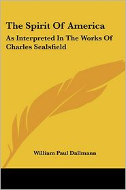 The Spirit of America: As Interpreted in the Works of Charles Sealsfield - William Paul Dallmann
